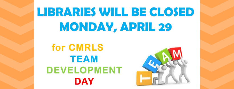 CMRLS Libraries will be closed April 29 for Team Deveklopment Day.