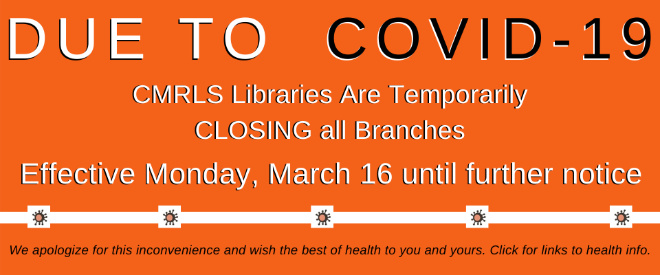 CMRLS libraries will be closed effective March 16, due to the COVID-19 virus.